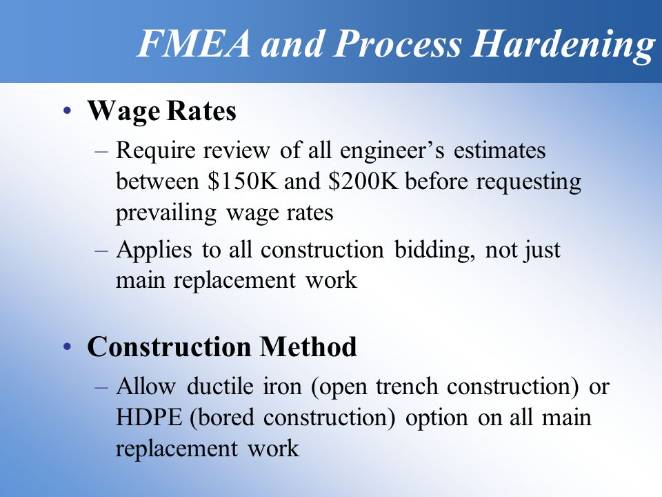 FMEA & Process Hardening Wage Rates –Require review of all engineers estimates between $150K and $200K before requesting prevailing wage rates –Applies to all construction bidding, not just main replacement work Construction Method –Allow ductile iron (open trench construction) or HDPE (bored construction) option on all main replacement work FMEA and Process Hardening