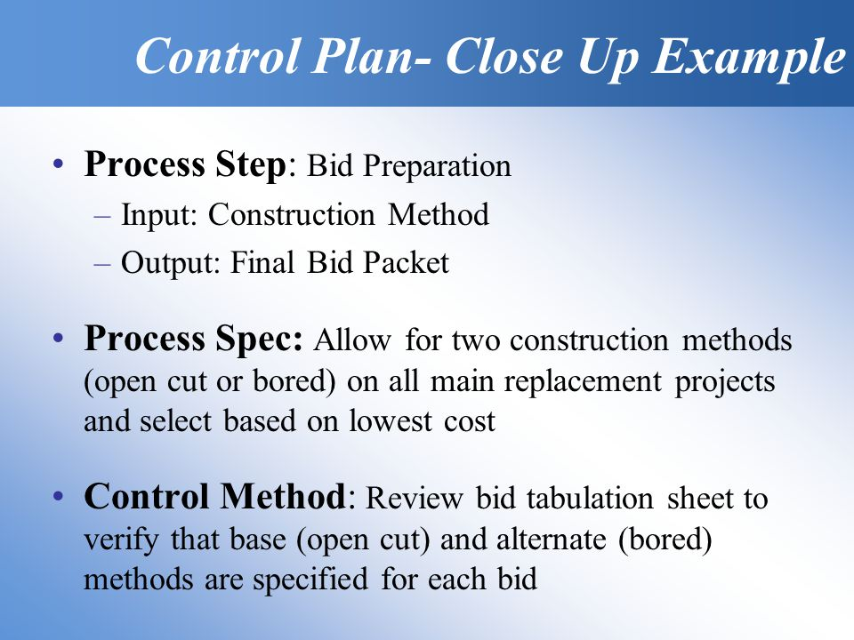 Process Step: Bid Preparation –Input: Construction Method –Output: Final Bid Packet Process Spec: Allow for two construction methods (open cut or bored) on all main replacement projects and select based on lowest cost Control Method: Review bid tabulation sheet to verify that base (open cut) and alternate (bored) methods are specified for each bid Control Plan- Close Up Example