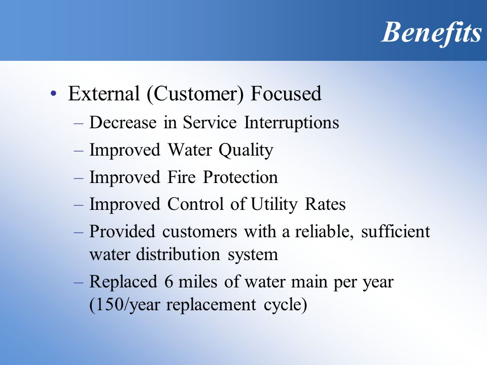 External (Customer) Focused –Decrease in Service Interruptions –Improved Water Quality –Improved Fire Protection –Improved Control of Utility Rates –Provided customers with a reliable, sufficient water distribution system –Replaced 6 miles of water main per year (150/year replacement cycle) Benefits