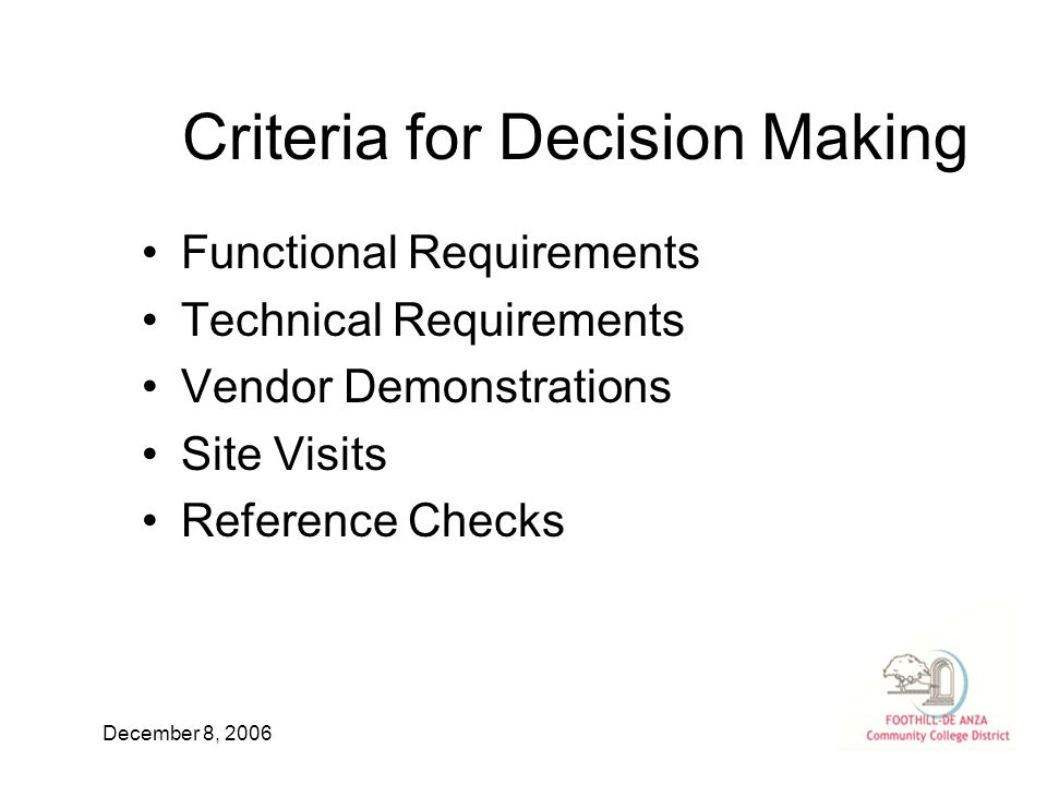 December 8, 2006 Criteria for Decision Making Functional Requirements Technical Requirements Vendor Demonstrations Site Visits Reference Checks