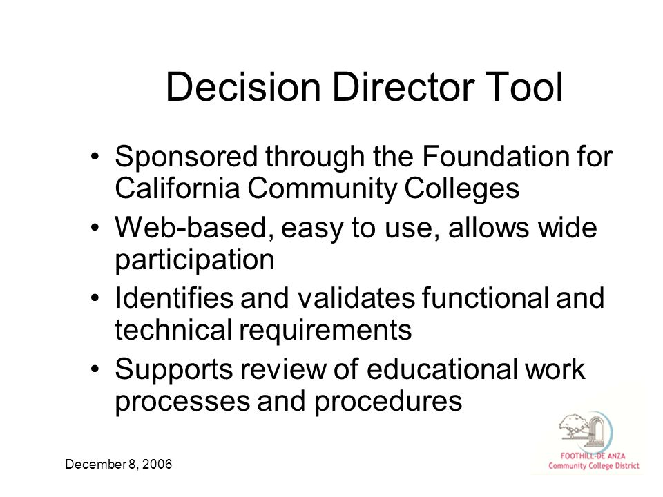 December 8, 2006 Decision Director Tool Sponsored through the Foundation for California Community Colleges Web-based, easy to use, allows wide participation Identifies and validates functional and technical requirements Supports review of educational work processes and procedures