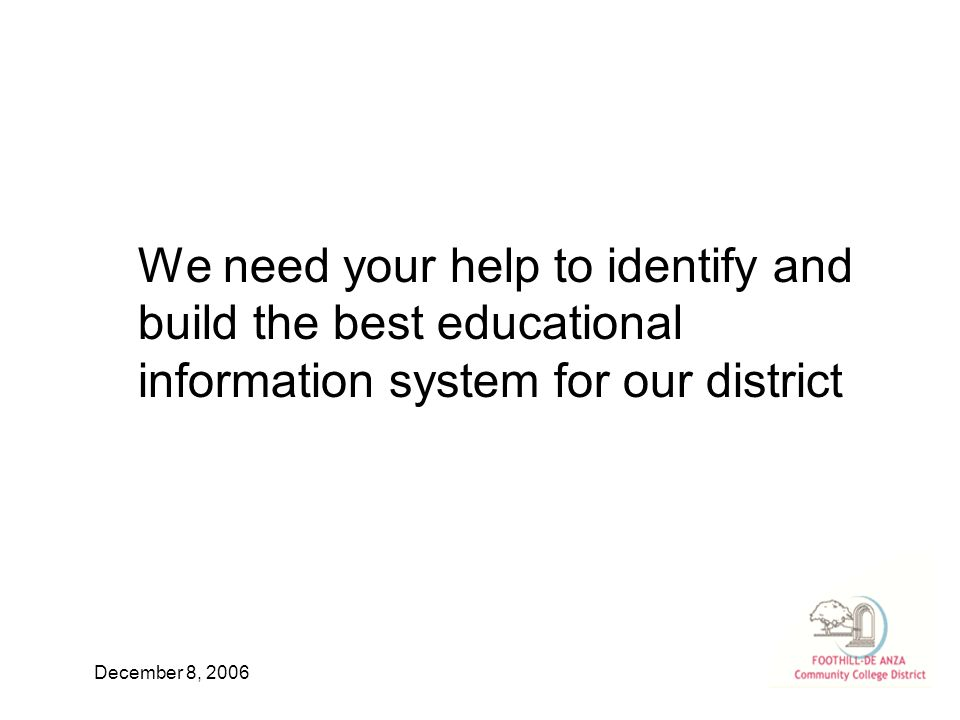 December 8, 2006 We need your help to identify and build the best educational information system for our district