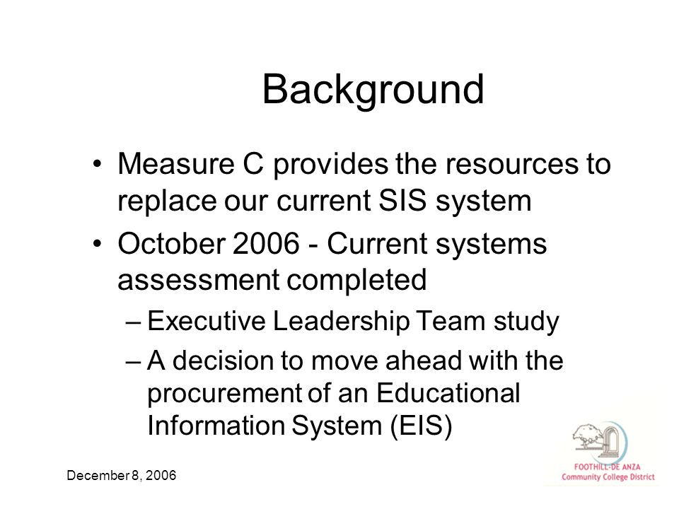 December 8, 2006 Background Measure C provides the resources to replace our current SIS system October Current systems assessment completed –Executive Leadership Team study –A decision to move ahead with the procurement of an Educational Information System (EIS)