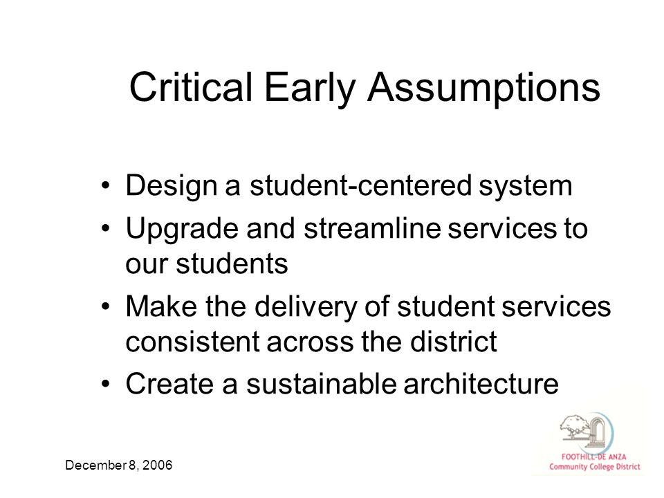 December 8, 2006 Critical Early Assumptions Design a student-centered system Upgrade and streamline services to our students Make the delivery of student services consistent across the district Create a sustainable architecture