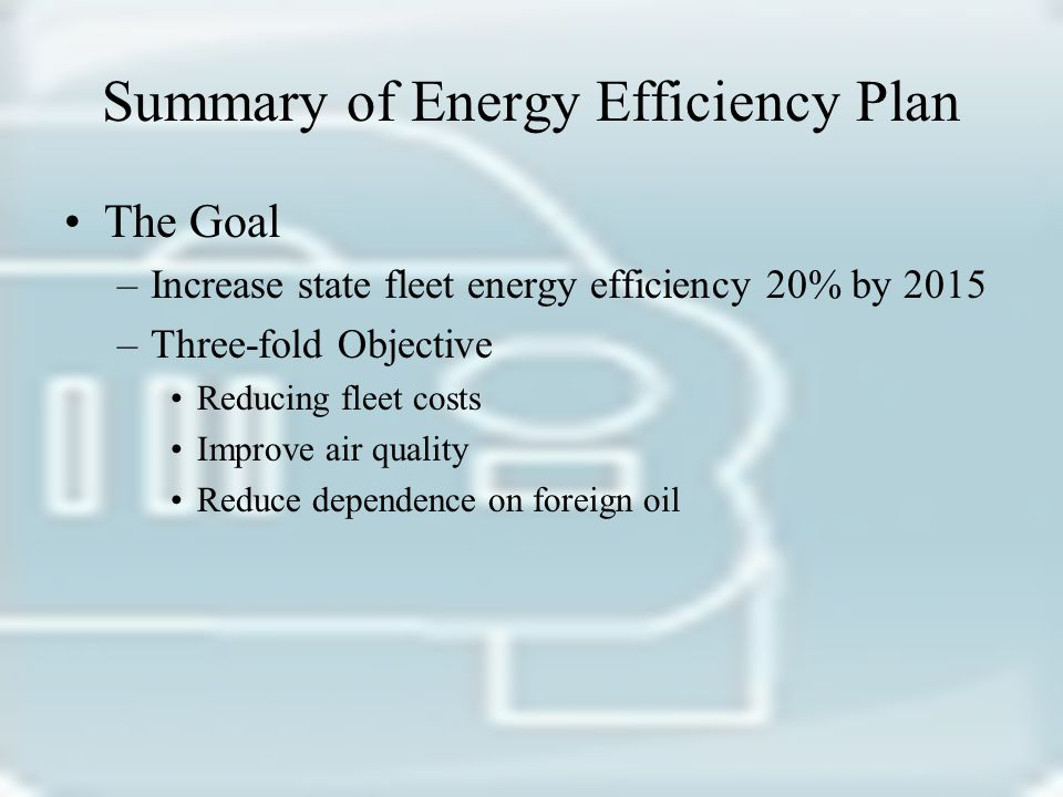 Summary of Energy Efficiency Plan The Goal –Increase state fleet energy efficiency 20% by 2015 –Three-fold Objective Reducing fleet costs Improve air quality Reduce dependence on foreign oil