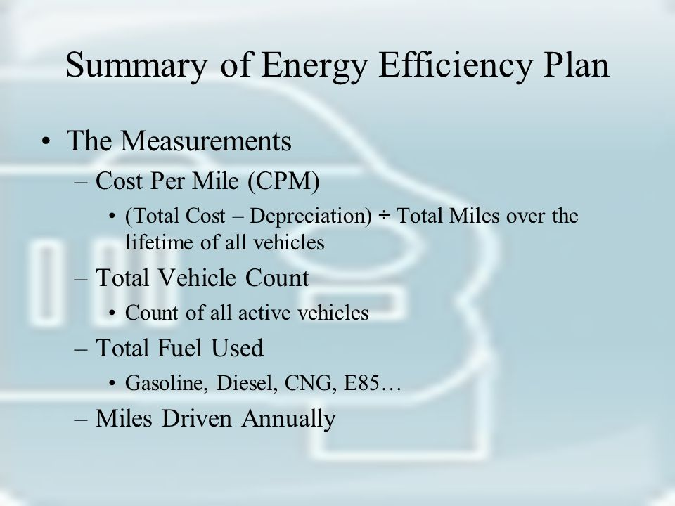 Summary of Energy Efficiency Plan The Measurements –Cost Per Mile (CPM) (Total Cost – Depreciation) ÷ Total Miles over the lifetime of all vehicles –Total Vehicle Count Count of all active vehicles –Total Fuel Used Gasoline, Diesel, CNG, E85… –Miles Driven Annually