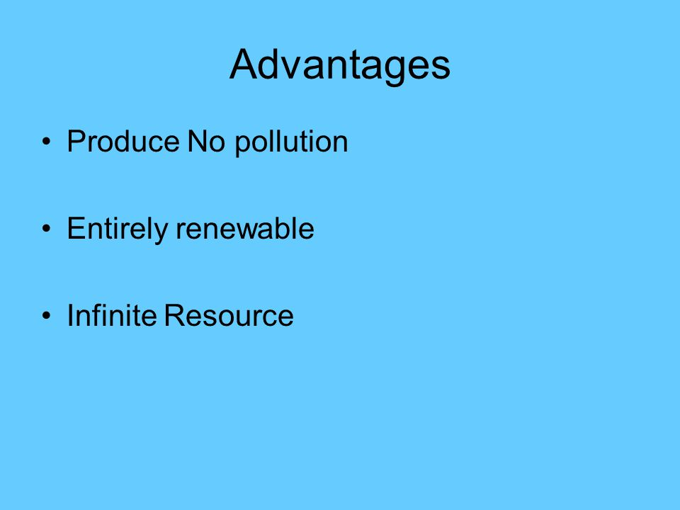 Advantages Produce No pollution Entirely renewable Infinite Resource