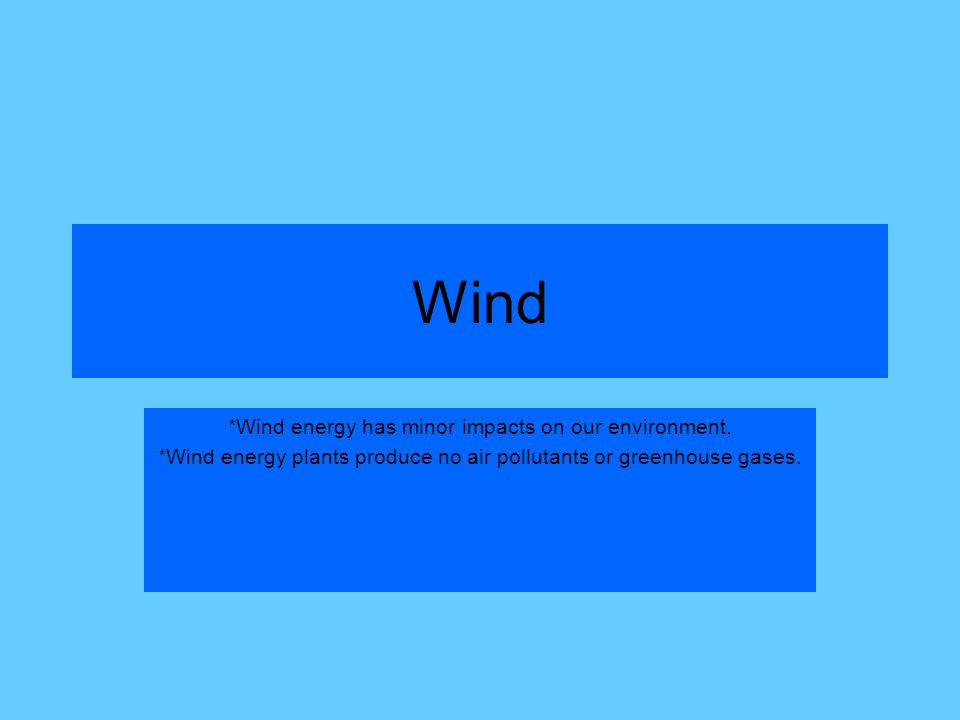Wind *Wind energy has minor impacts on our environment.