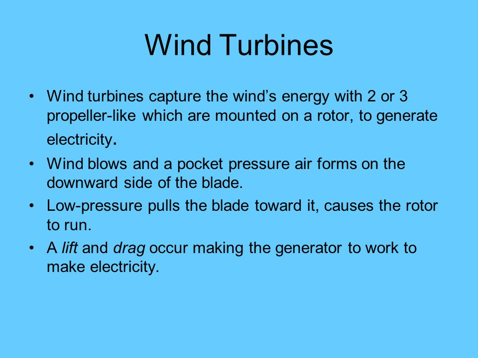 Wind Turbines Wind turbines capture the winds energy with 2 or 3 propeller-like which are mounted on a rotor, to generate electricity.