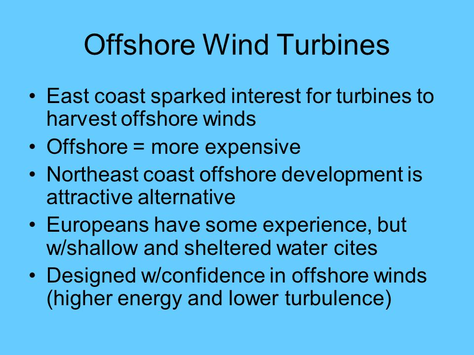 Offshore Wind Turbines East coast sparked interest for turbines to harvest offshore winds Offshore = more expensive Northeast coast offshore development is attractive alternative Europeans have some experience, but w/shallow and sheltered water cites Designed w/confidence in offshore winds (higher energy and lower turbulence)