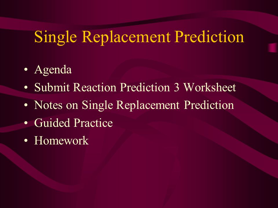 Single Replacement Prediction Agenda Submit Reaction Prediction 3 Worksheet Notes on Single Replacement Prediction Guided Practice Homework