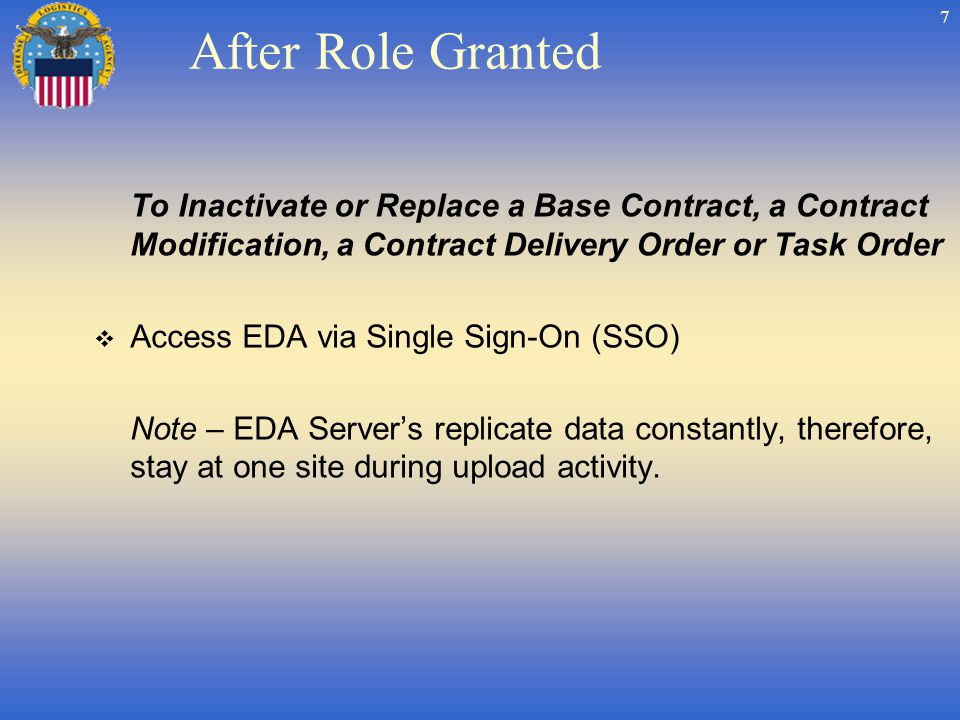 7 After Role Granted To Inactivate or Replace a Base Contract, a Contract Modification, a Contract Delivery Order or Task Order Access EDA via Single Sign-On (SSO) Note – EDA Servers replicate data constantly, therefore, stay at one site during upload activity.