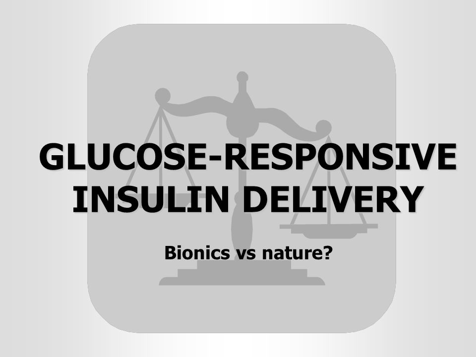 GLUCOSE-RESPONSIVE INSULIN DELIVERY Bionics vs nature