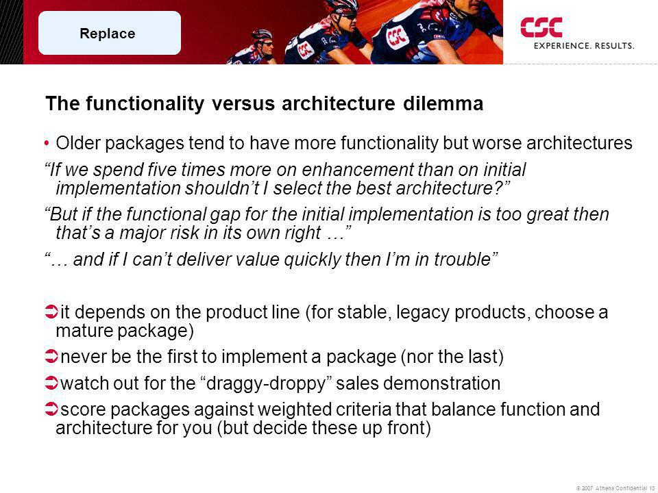 © 2007 Athena Confidential 13 The functionality versus architecture dilemma Older packages tend to have more functionality but worse architectures If we spend five times more on enhancement than on initial implementation shouldnt I select the best architecture.
