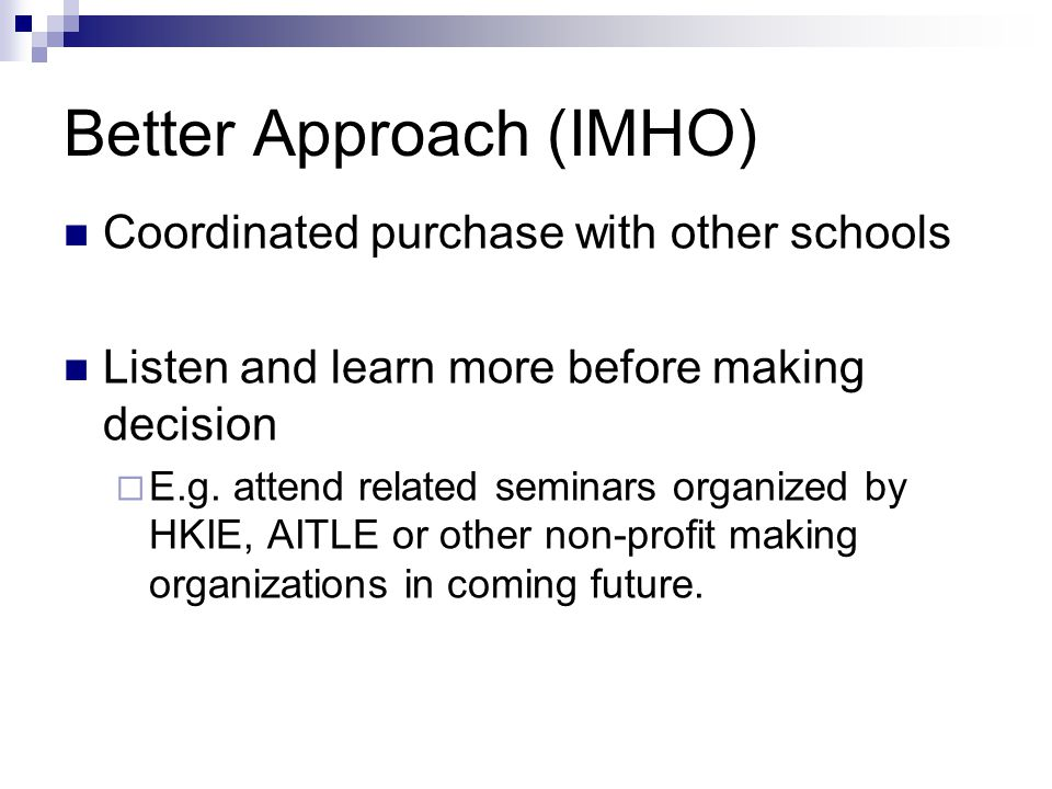 Better Approach (IMHO) Coordinated purchase with other schools Listen and learn more before making decision E.g. attend related seminars organized by