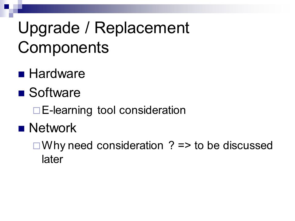 Upgrade / Replacement Components Hardware Software E-learning tool consideration Network Why need consideration ? => to be discussed later