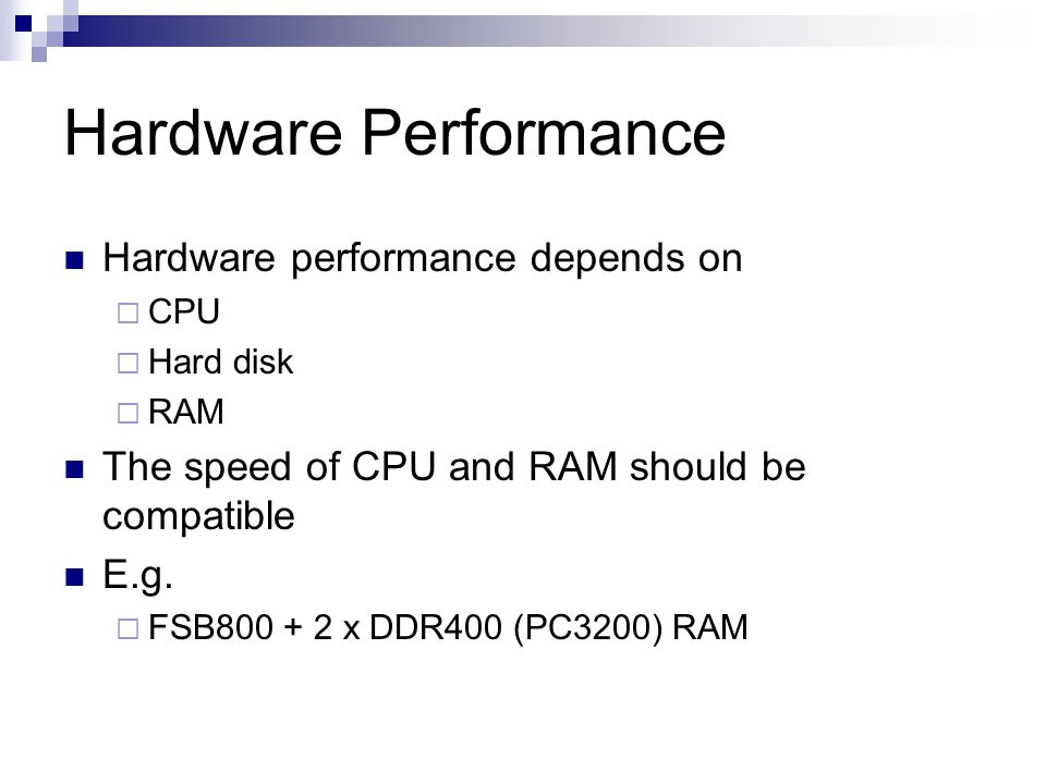 Hardware Performance Hardware performance depends on CPU Hard disk RAM The speed of CPU and RAM should be compatible E.g. FSB800 + 2 x DDR400 (PC3200)