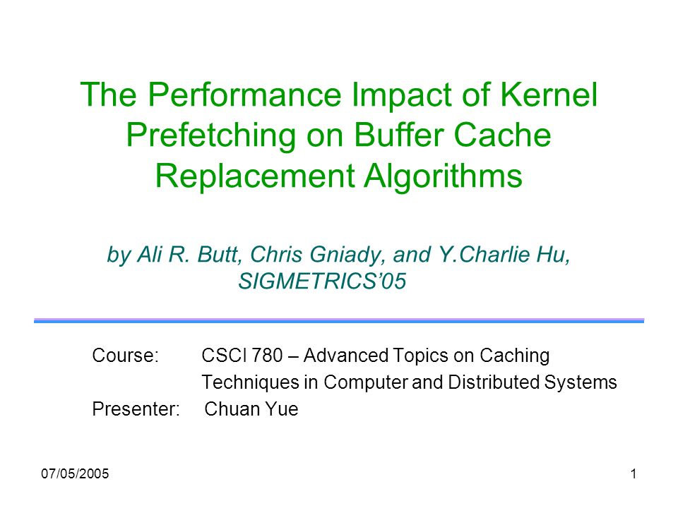 07/05/20051 The Performance Impact of Kernel Prefetching on Buffer Cache Replacement Algorithms by Ali R.