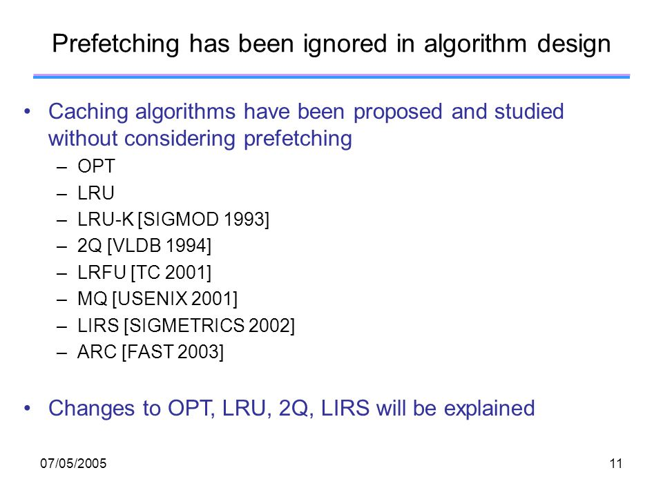 07/05/ Prefetching has been ignored in algorithm design Caching algorithms have been proposed and studied without considering prefetching –OPT –LRU –LRU-K [SIGMOD 1993] –2Q [VLDB 1994] –LRFU [TC 2001] –MQ [USENIX 2001] –LIRS [SIGMETRICS 2002] –ARC [FAST 2003] Changes to OPT, LRU, 2Q, LIRS will be explained