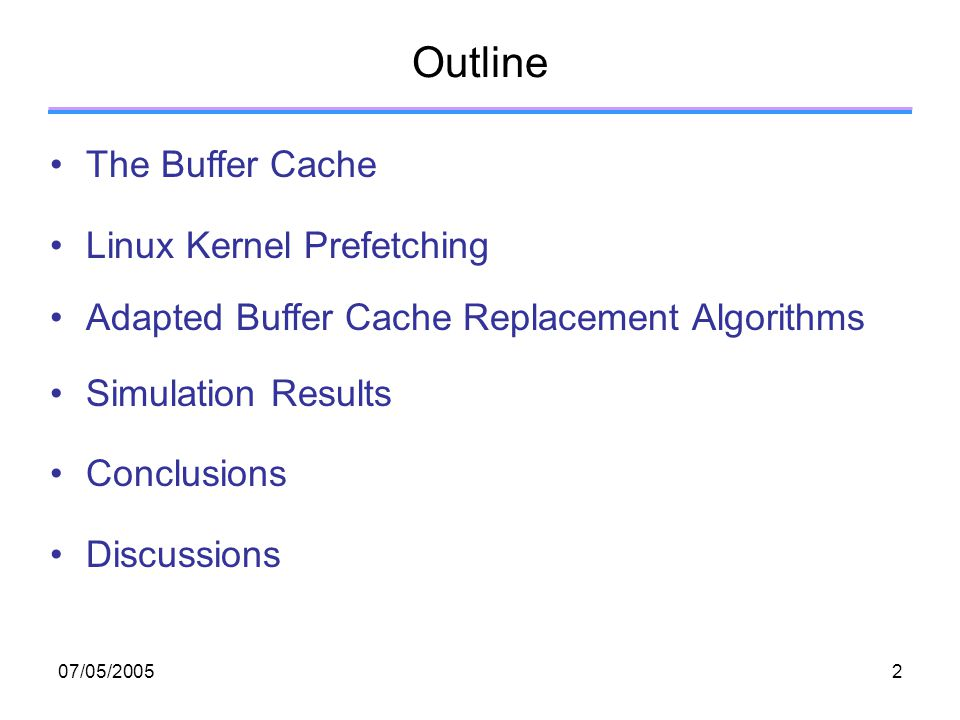 07/05/20052 Outline The Buffer Cache Linux Kernel Prefetching Adapted Buffer Cache Replacement Algorithms Simulation Results Conclusions Discussions