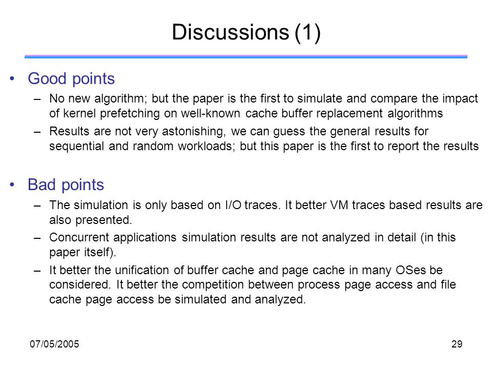 07/05/ Discussions (1) Good points –No new algorithm; but the paper is the first to simulate and compare the impact of kernel prefetching on well-known cache buffer replacement algorithms –Results are not very astonishing, we can guess the general results for sequential and random workloads; but this paper is the first to report the results Bad points –The simulation is only based on I/O traces.
