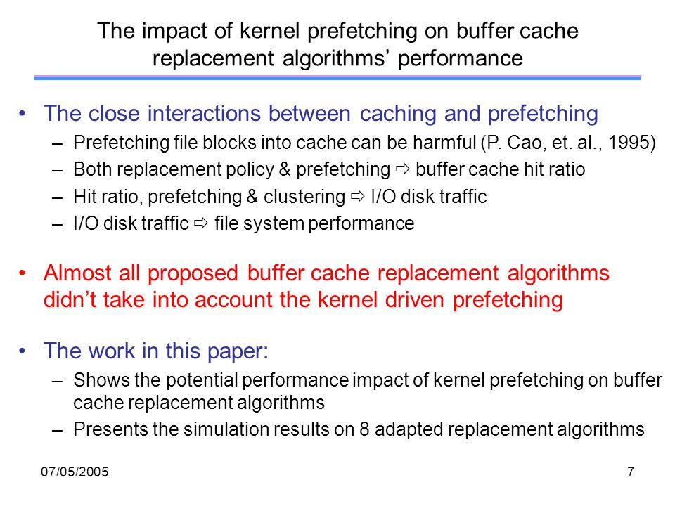 07/05/200528 Conclusions In this research work, the authors –Proposed prefetching implementation for different replacement algorithms –Built a timing simulator to evaluate relative performances The paper shows –Prefetching impacts hit ratio, disk requests, execution time –Comparison of hit ratios is insufficient –Kernel prefetching can narrow the performance gap of different replacement algorithms –Kernel prefetching can also change the relative performance benefits of different replacement algorithms Future buffer caching research should –Take into consideration prefetching and I/O clustering –Simulate execution time