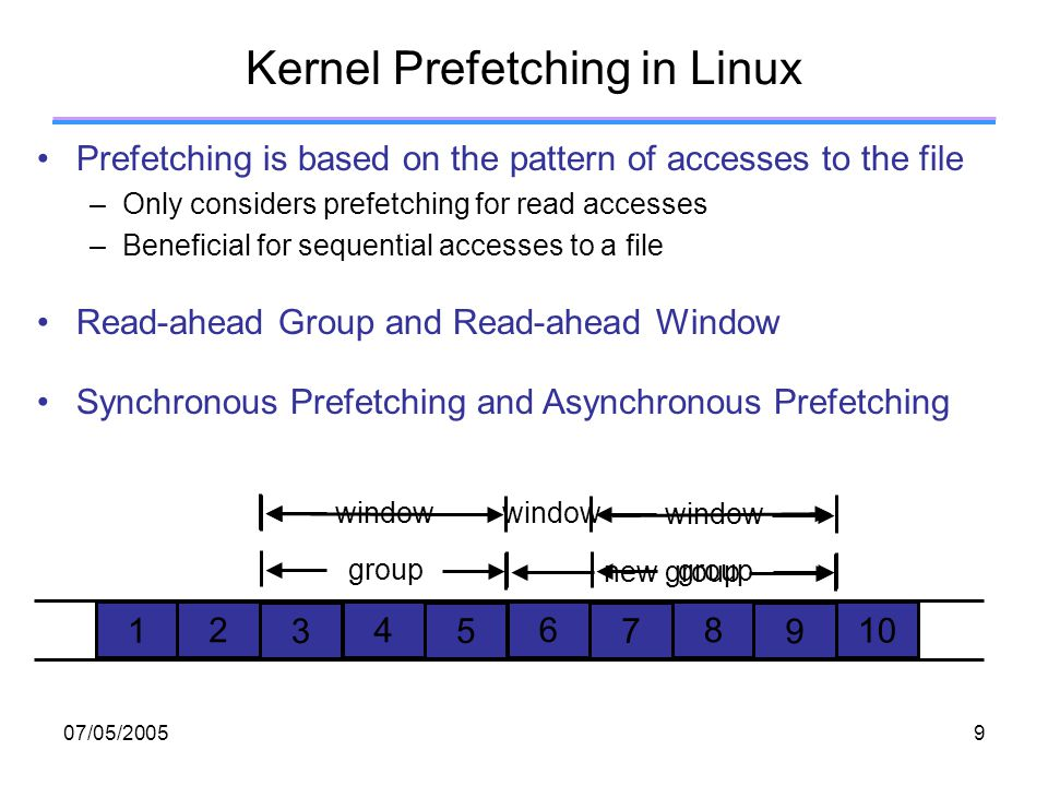 07/05/20059 Kernel Prefetching in Linux Prefetching is based on the pattern of accesses to the file –Only considers prefetching for read accesses –Beneficial for sequential accesses to a file Read-ahead Group and Read-ahead Window Synchronous Prefetching and Asynchronous Prefetching group window group window new group window