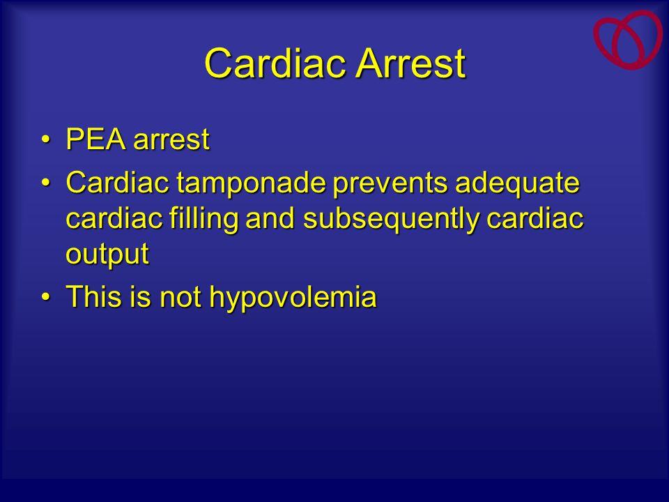Cardiac Arrest PEA arrestPEA arrest Cardiac tamponade prevents adequate cardiac filling and subsequently cardiac outputCardiac tamponade prevents adeq
