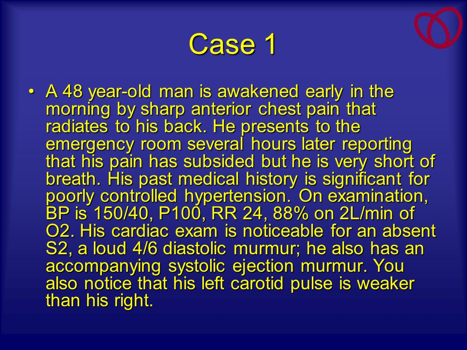 Case 1 A 48 year-old man is awakened early in the morning by sharp anterior chest pain that radiates to his back. He presents to the emergency room se