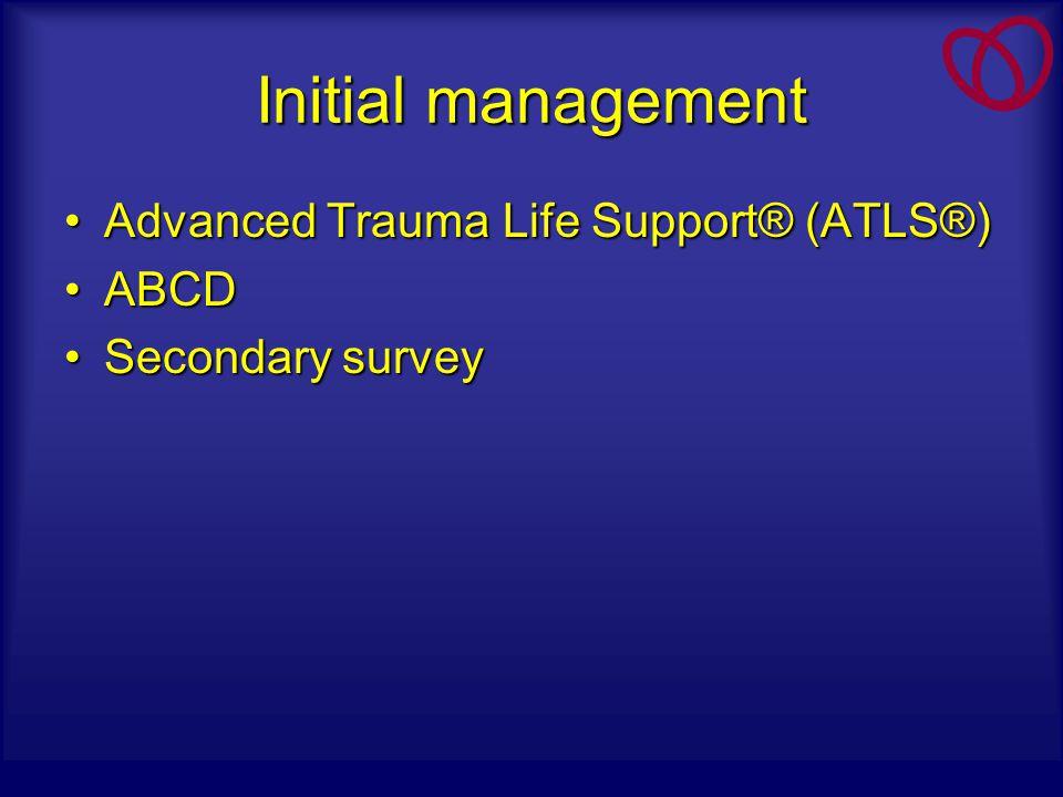 Initial management Advanced Trauma Life Support® (ATLS®)Advanced Trauma Life Support® (ATLS®) ABCDABCD Secondary surveySecondary survey