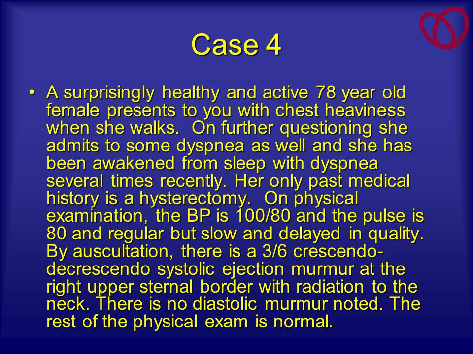 Case 4 A surprisingly healthy and active 78 year old female presents to you with chest heaviness when she walks. On further questioning she admits to