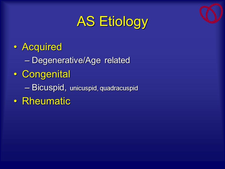 AS Etiology AcquiredAcquired –Degenerative/Age related CongenitalCongenital –Bicuspid, unicuspid, quadracuspid RheumaticRheumatic