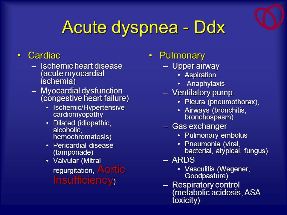 Acute dyspnea - Ddx CardiacCardiac –Ischemic heart disease (acute myocardial ischemia) –Myocardial dysfunction (congestive heart failure) Ischemic/Hyp