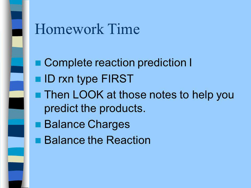Homework Time Complete reaction prediction I ID rxn type FIRST Then LOOK at those notes to help you predict the products.