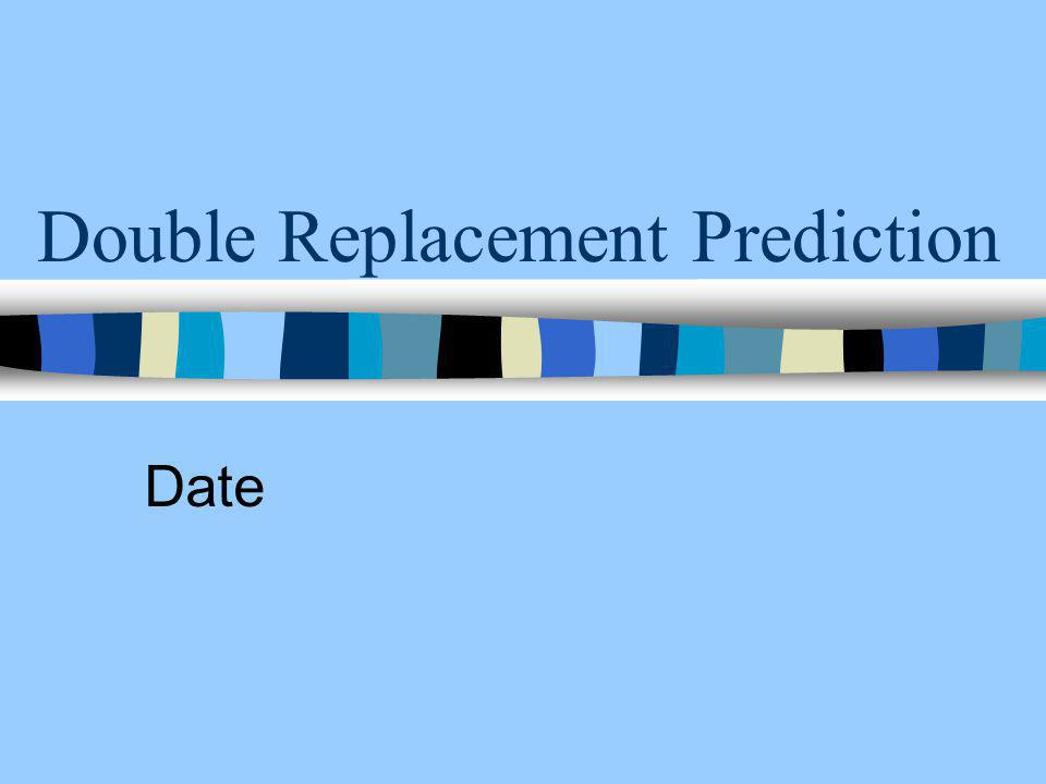 Double Replacement Prediction Date