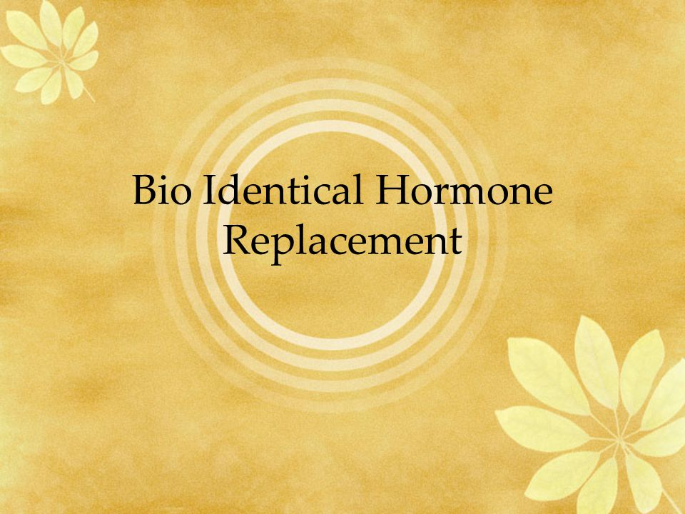 Bio Identical Hormone Replacement