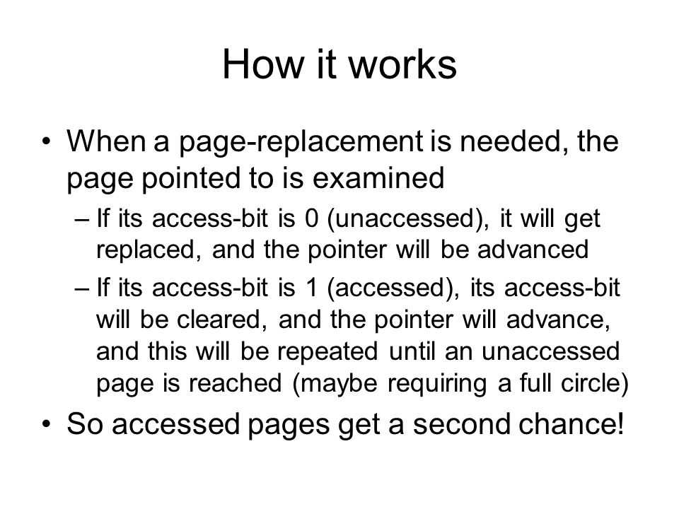 How it works When a page-replacement is needed, the page pointed to is examined –If its access-bit is 0 (unaccessed), it will get replaced, and the pointer will be advanced –If its access-bit is 1 (accessed), its access-bit will be cleared, and the pointer will advance, and this will be repeated until an unaccessed page is reached (maybe requiring a full circle) So accessed pages get a second chance!