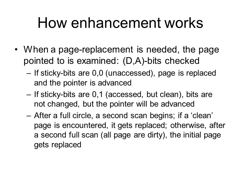 How enhancement works When a page-replacement is needed, the page pointed to is examined: (D,A)-bits checked –If sticky-bits are 0,0 (unaccessed), page is replaced and the pointer is advanced –If sticky-bits are 0,1 (accessed, but clean), bits are not changed, but the pointer will be advanced –After a full circle, a second scan begins; if a clean page is encountered, it gets replaced; otherwise, after a second full scan (all page are dirty), the initial page gets replaced
