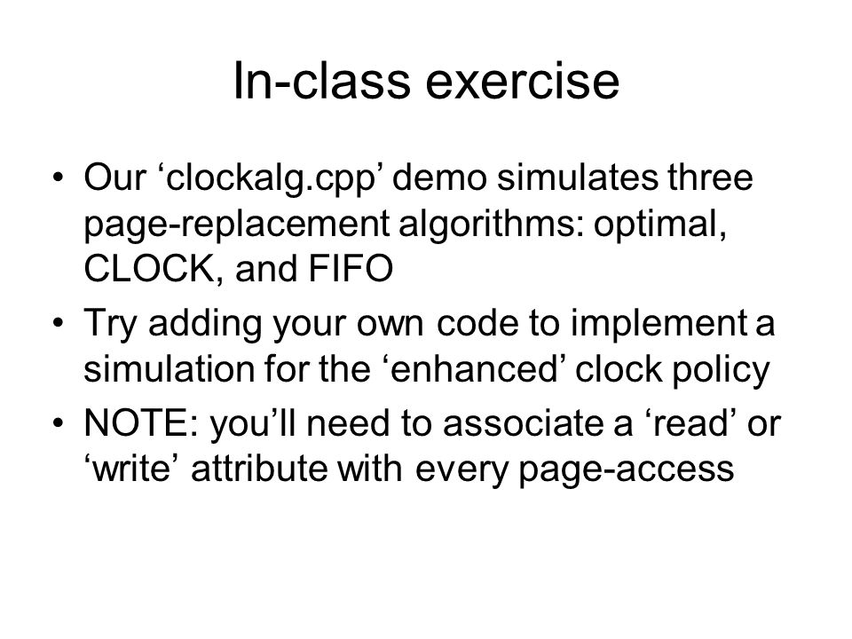 In-class exercise Our clockalg.cpp demo simulates three page-replacement algorithms: optimal, CLOCK, and FIFO Try adding your own code to implement a simulation for the enhanced clock policy NOTE: youll need to associate a read or write attribute with every page-access
