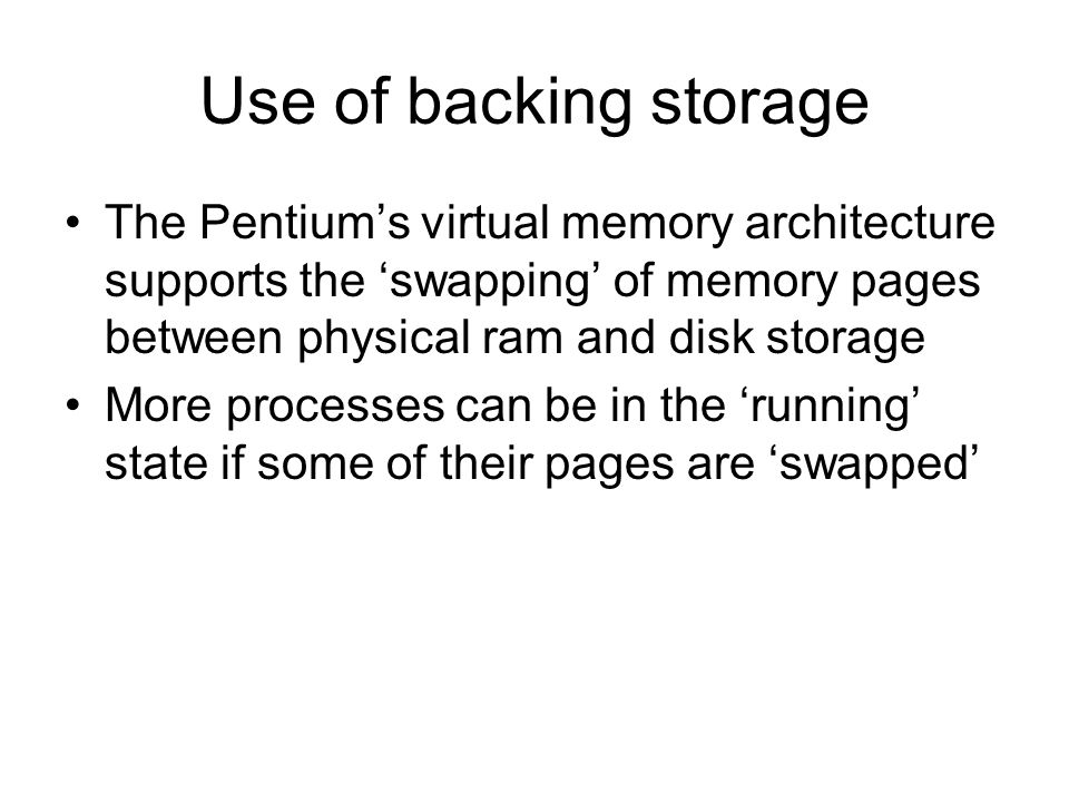 Use of backing storage The Pentiums virtual memory architecture supports the swapping of memory pages between physical ram and disk storage More processes can be in the running state if some of their pages are swapped