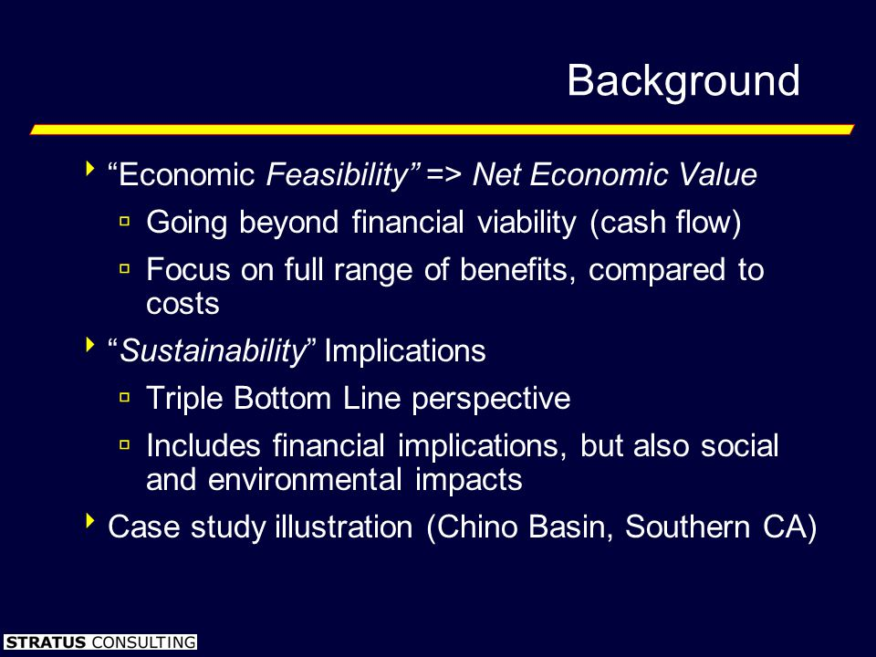 Background Economic Feasibility => Net Economic Value Going beyond financial viability (cash flow) Focus on full range of benefits, compared to costs Sustainability Implications Triple Bottom Line perspective Includes financial implications, but also social and environmental impacts Case study illustration (Chino Basin, Southern CA)