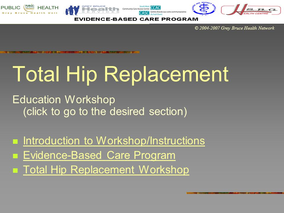 © 2004-2007 Grey Bruce Health Network Total Hip Replacement Education Workshop (click to go to the desired section) Introduction to Workshop/Instructions Evidence-Based Care Program Total Hip Replacement Workshop