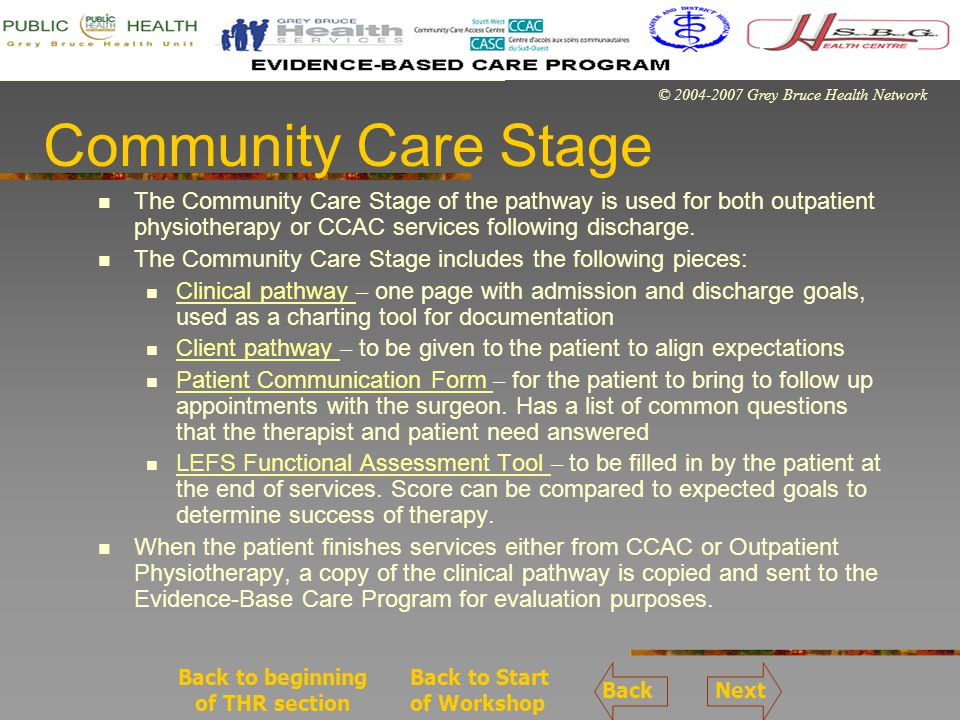 © 2004-2007 Grey Bruce Health Network Community Care Stage The Community Care Stage of the pathway is used for both outpatient physiotherapy or CCAC services following discharge.