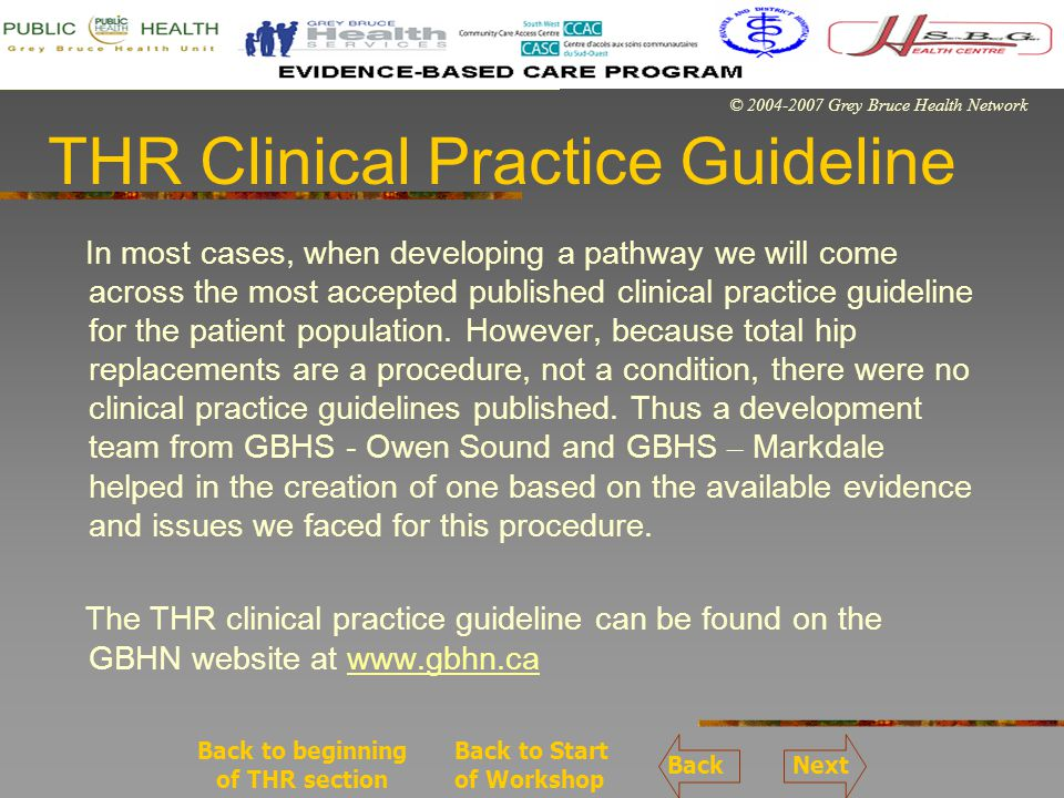 © 2004-2007 Grey Bruce Health Network THR Clinical Practice Guideline In most cases, when developing a pathway we will come across the most accepted published clinical practice guideline for the patient population.