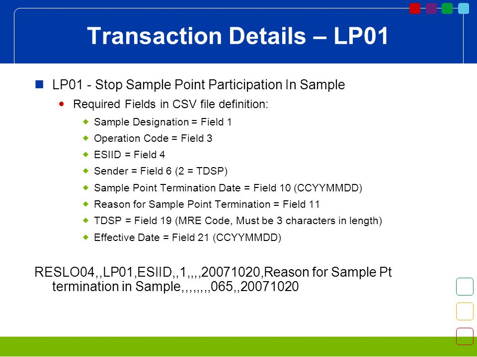 Transaction Details – LP01 LP01 - Stop Sample Point Participation In Sample Required Fields in CSV file definition: Sample Designation = Field 1 Operation Code = Field 3 ESIID = Field 4 Sender = Field 6 (2 = TDSP) Sample Point Termination Date = Field 10 (CCYYMMDD) Reason for Sample Point Termination = Field 11 TDSP = Field 19 (MRE Code, Must be 3 characters in length) Effective Date = Field 21 (CCYYMMDD) RESLO04,,LP01,ESIID,,1,,,, ,Reason for Sample Pt termination in Sample,,,,,,,,065,,
