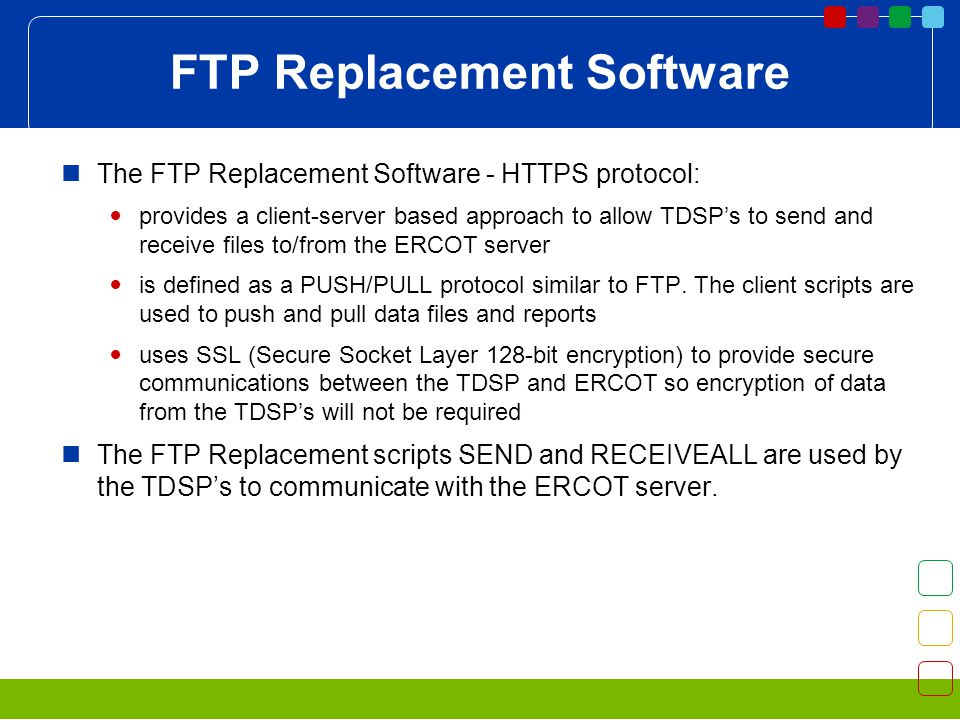 FTP Replacement Software The FTP Replacement Software - HTTPS protocol: provides a client-server based approach to allow TDSPs to send and receive files to/from the ERCOT server is defined as a PUSH/PULL protocol similar to FTP.