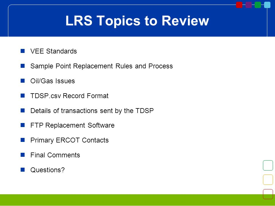 LRS Topics to Review VEE Standards Sample Point Replacement Rules and Process Oil/Gas Issues TDSP.csv Record Format Details of transactions sent by the TDSP FTP Replacement Software Primary ERCOT Contacts Final Comments Questions