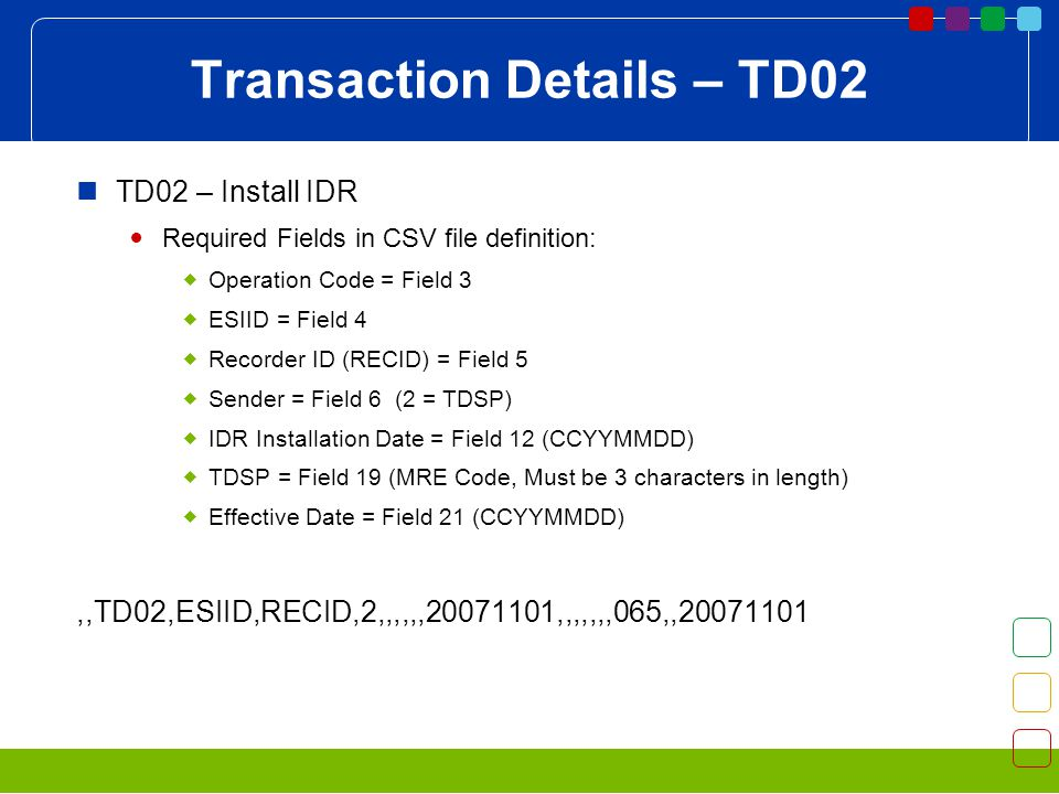Transaction Details – TD02 TD02 – Install IDR Required Fields in CSV file definition: Operation Code = Field 3 ESIID = Field 4 Recorder ID (RECID) = Field 5 Sender = Field 6 (2 = TDSP) IDR Installation Date = Field 12 (CCYYMMDD) TDSP = Field 19 (MRE Code, Must be 3 characters in length) Effective Date = Field 21 (CCYYMMDD),,TD02,ESIID,RECID,2,,,,,, ,,,,,,,065,,