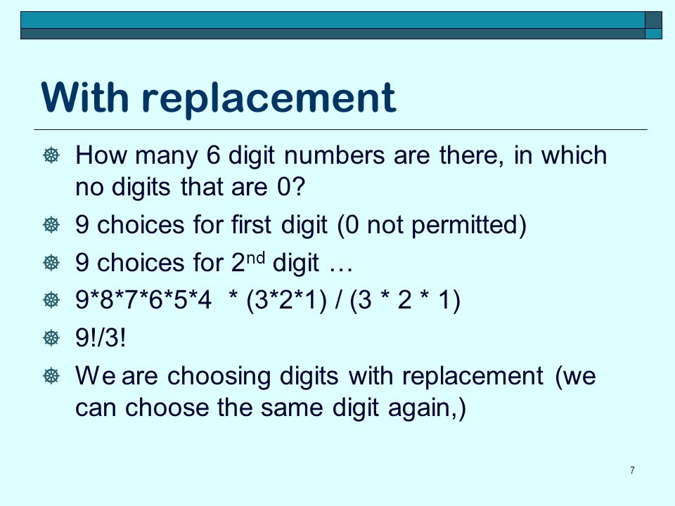 With and without replacement Consider a bag with 10 chips in it, on each chip one digit (0, 1, …, 9) is written We choose a chip from the bag, the digit on the chip is the first digit in our number If we are choosing with replacement we put the chip back in the bag before making our next choice If we are choosing without replacement we do not put the chip back in the bag before making our next choice 8
