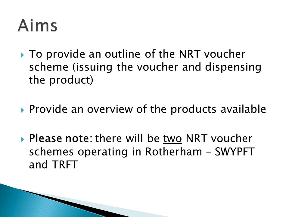 To provide an outline of the NRT voucher scheme (issuing the voucher and dispensing the product) Provide an overview of the products available Please note: there will be two NRT voucher schemes operating in Rotherham – SWYPFT and TRFT